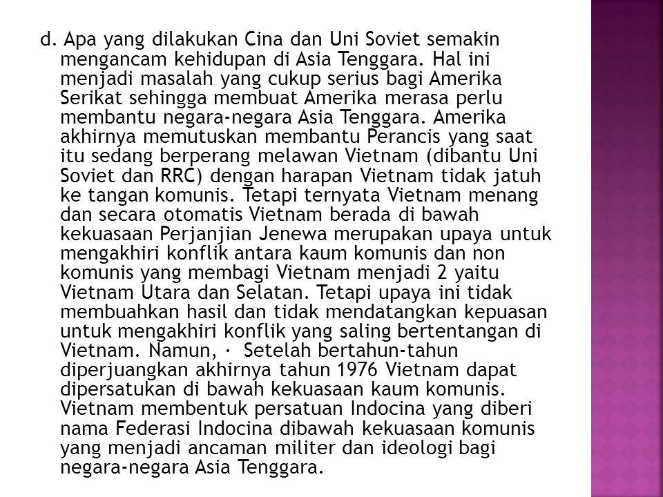 d. Apa yang dilakukan Cina dan Uni Soviet semakin mengancam kehidupan di Asia Tenggara. Hal ini menjadi masalah yang cukup serius bagi Amerika Serikat