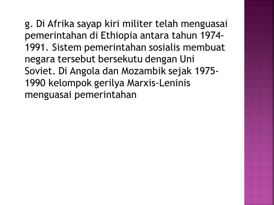 g. Di Afrika sayap kiri militer telah menguasai pemerintahan di Ethiopia antara tahun 1974- 1991. Sistem pemerintahan sosialis membuat negara tersebut