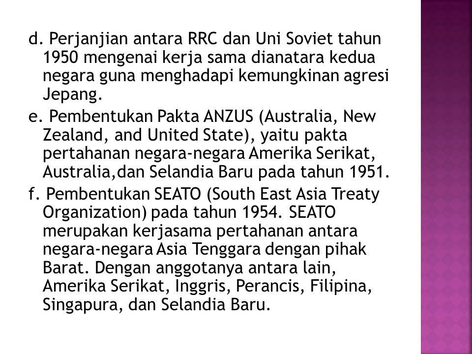 d. Perjanjian antara RRC dan Uni Soviet tahun 1950 mengenai kerja sama dianatara kedua negara guna menghadapi kemungkinan agresi Jepang. e. Pembentuka