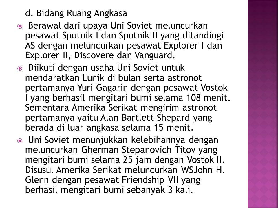 d. Bidang Ruang Angkasa  Berawal dari upaya Uni Soviet meluncurkan pesawat Sputnik I dan Sputnik II yang ditandingi AS dengan meluncurkan pesawat Exp