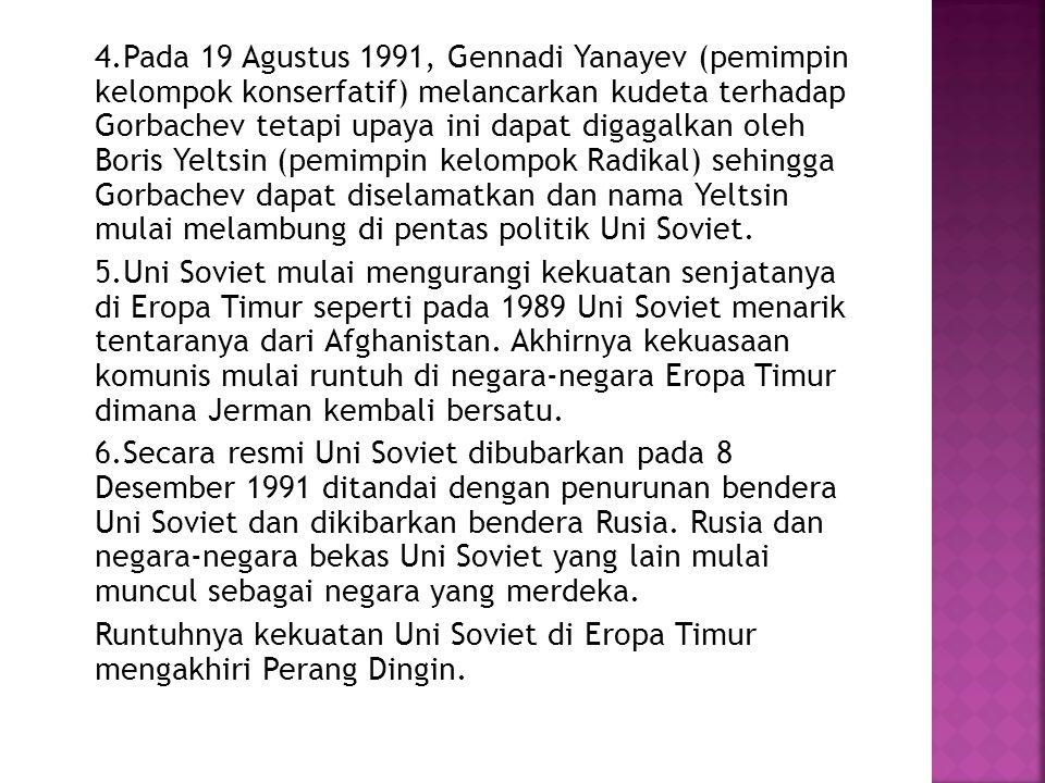 4.Pada 19 Agustus 1991, Gennadi Yanayev (pemimpin kelompok konserfatif) melancarkan kudeta terhadap Gorbachev tetapi upaya ini dapat digagalkan oleh B