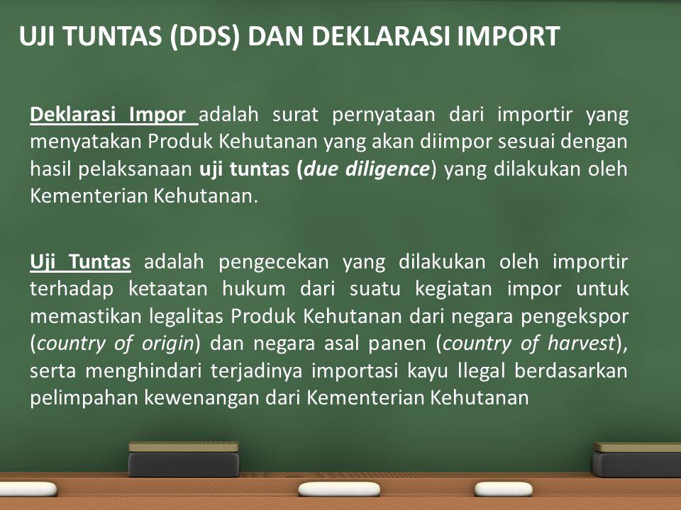 UJI TUNTAS (DDS) DAN DEKLARASI IMPORT Deklarasi Impor adalah surat pernyataan dari importir yang menyatakan Produk Kehutanan yang akan diimpor sesuai dengan hasil pelaksanaan uji tuntas (due diligence) yang dilakukan oleh Kementerian Kehutanan.