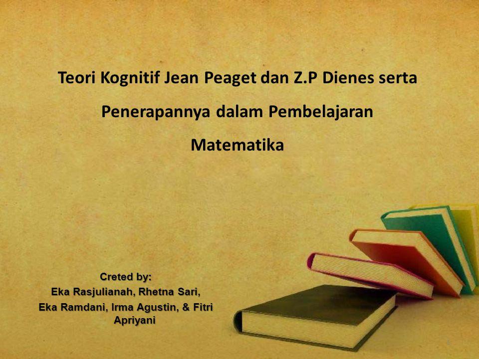 1 Creted by: Eka Rasjulianah, Rhetna Sari, Eka Ramdani, Irma Agustin, & Fitri Apriyani Teori Kognitif Jean Peaget dan Z.P Dienes serta Penerapannya da