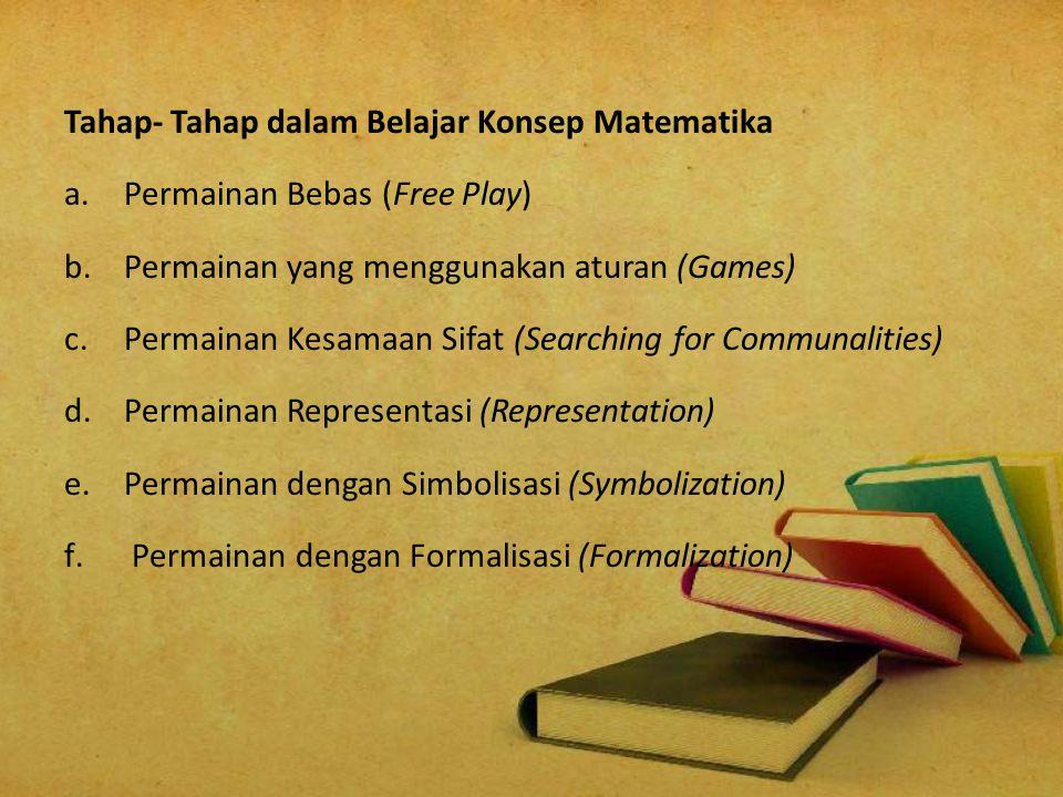 Tahap- Tahap dalam Belajar Konsep Matematika a.Permainan Bebas (Free Play) b.Permainan yang menggunakan aturan (Games) c.Permainan Kesamaan Sifat (Sea