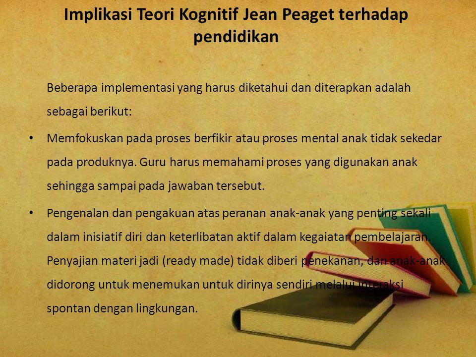 Implikasi Teori Kognitif Jean Peaget terhadap pendidikan Beberapa implementasi yang harus diketahui dan diterapkan adalah sebagai berikut: Memfokuskan
