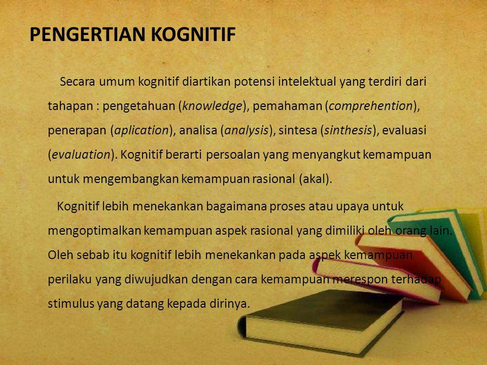 PENGERTIAN KOGNITIF Secara umum kognitif diartikan potensi intelektual yang terdiri dari tahapan : pengetahuan (knowledge), pemahaman (comprehention),