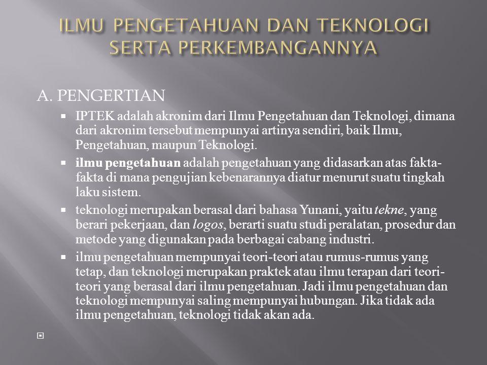 A. PENGERTIAN  IPTEK adalah akronim dari Ilmu Pengetahuan dan Teknologi, dimana dari akronim tersebut mempunyai artinya sendiri, baik Ilmu, Pengetahu
