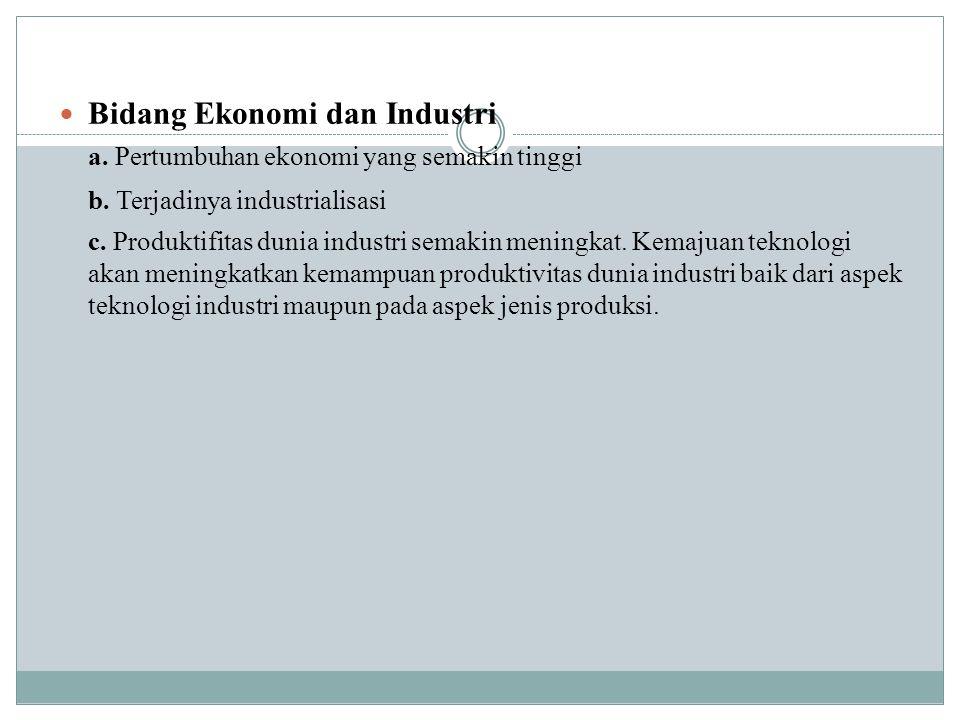 Bidang Ekonomi dan Industri a.Pertumbuhan ekonomi yang semakin tinggi b.