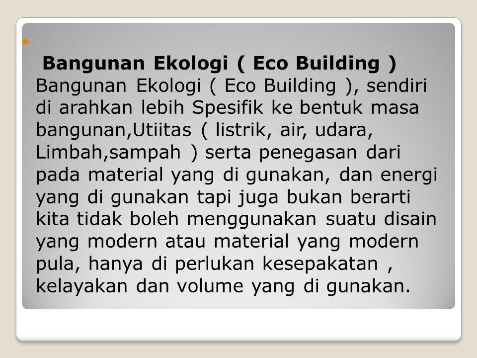 Bangunan Ekologi ( Eco Building ) Bangunan Ekologi ( Eco Building ), sendiri di arahkan lebih Spesifik ke bentuk masa bangunan,Utiitas ( listrik, air,