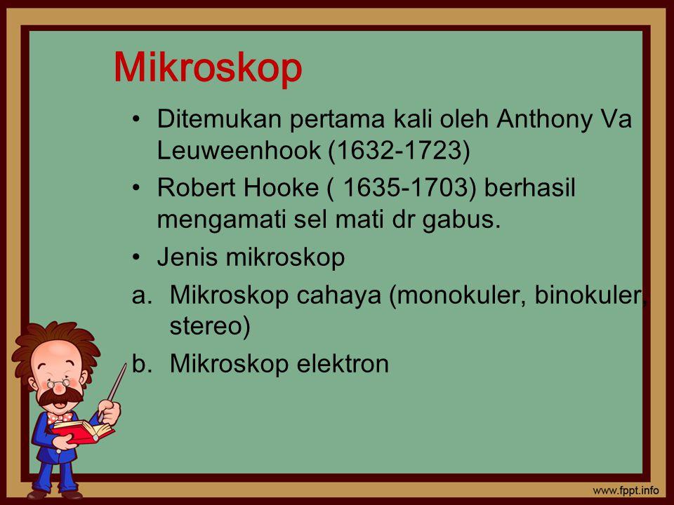 Mikroskop Ditemukan pertama kali oleh Anthony Va Leuweenhook (1632-1723) Robert Hooke ( 1635-1703) berhasil mengamati sel mati dr gabus. Jenis mikrosk
