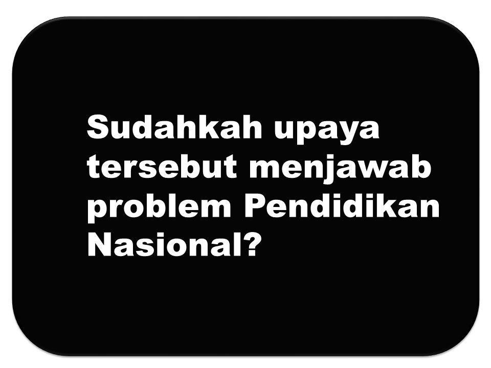Sudahkah upaya tersebut menjawab problem Pendidikan Nasional?