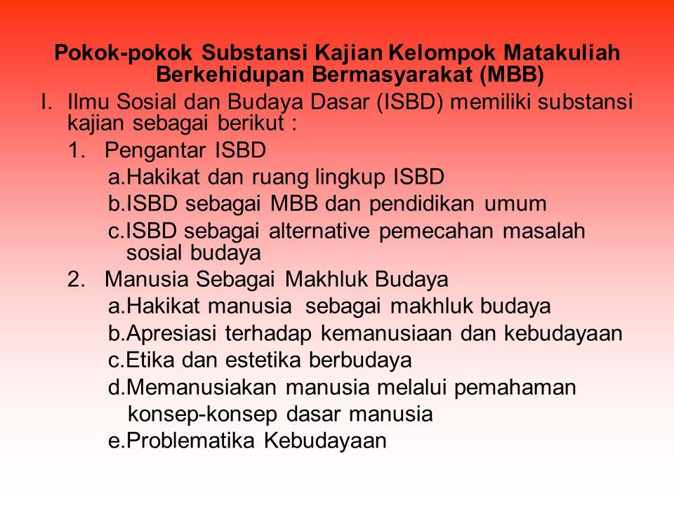 Pokok-pokok Substansi Kajian Kelompok Matakuliah Berkehidupan Bermasyarakat (MBB) I.Ilmu Sosial dan Budaya Dasar (ISBD) memiliki substansi kajian seba
