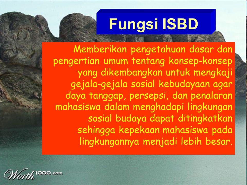 Fungsi ISBD Memberikan pengetahuan dasar dan pengertian umum tentang konsep-konsep yang dikembangkan untuk mengkaji gejala-gejala sosial kebudayaan ag