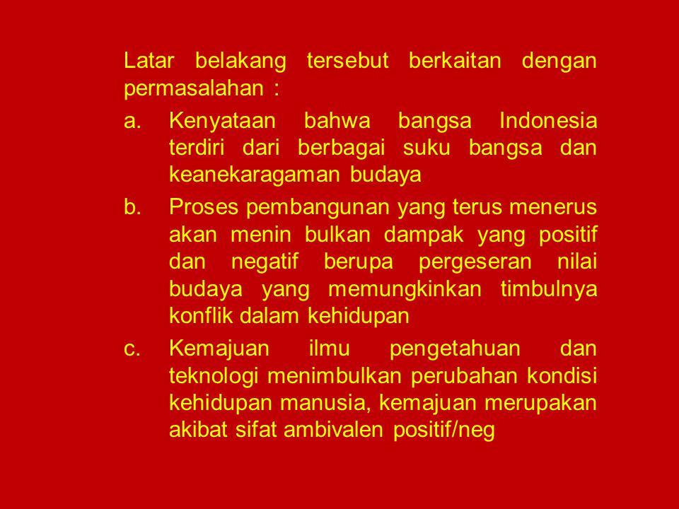Latar belakang tersebut berkaitan dengan permasalahan : a.Kenyataan bahwa bangsa Indonesia terdiri dari berbagai suku bangsa dan keanekaragaman budaya
