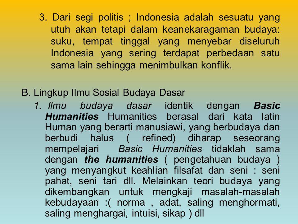 3. Dari segi politis ; Indonesia adalah sesuatu yang utuh akan tetapi dalam keanekaragaman budaya: suku, tempat tinggal yang menyebar diseluruh Indone