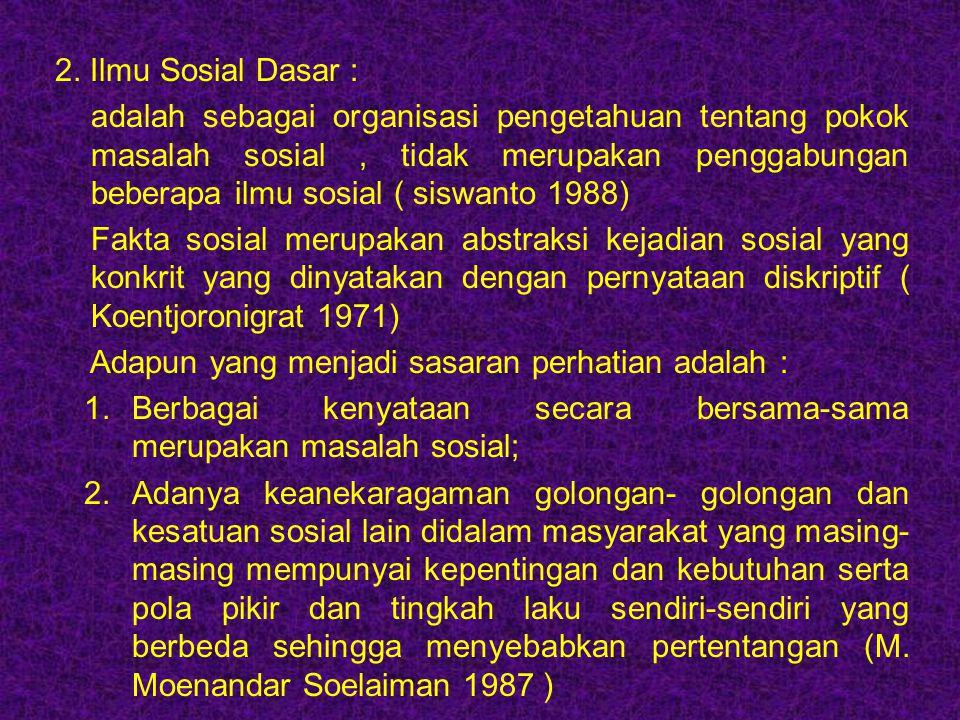 2. Ilmu Sosial Dasar : adalah sebagai organisasi pengetahuan tentang pokok masalah sosial, tidak merupakan penggabungan beberapa ilmu sosial ( siswant