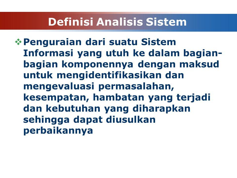 Definisi Analisis Sistem  Penguraian dari suatu Sistem Informasi yang utuh ke dalam bagian- bagian komponennya dengan maksud untuk mengidentifikasikan dan mengevaluasi permasalahan, kesempatan, hambatan yang terjadi dan kebutuhan yang diharapkan sehingga dapat diusulkan perbaikannya