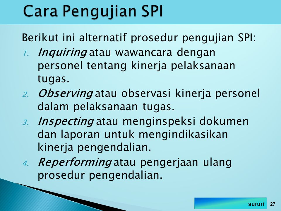 Berikut ini alternatif prosedur pengujian SPI: 1. Inquiring atau wawancara dengan personel tentang kinerja pelaksanaan tugas. 2. Observing atau observ