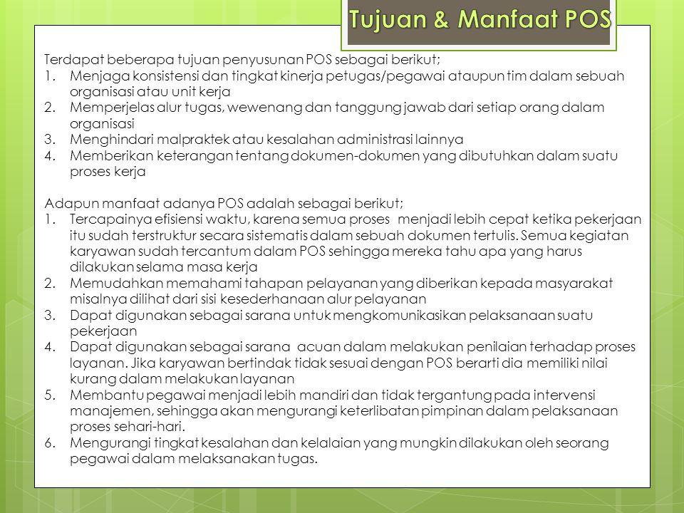 Terdapat beberapa tujuan penyusunan POS sebagai berikut; 1.Menjaga konsistensi dan tingkat kinerja petugas/pegawai ataupun tim dalam sebuah organisasi
