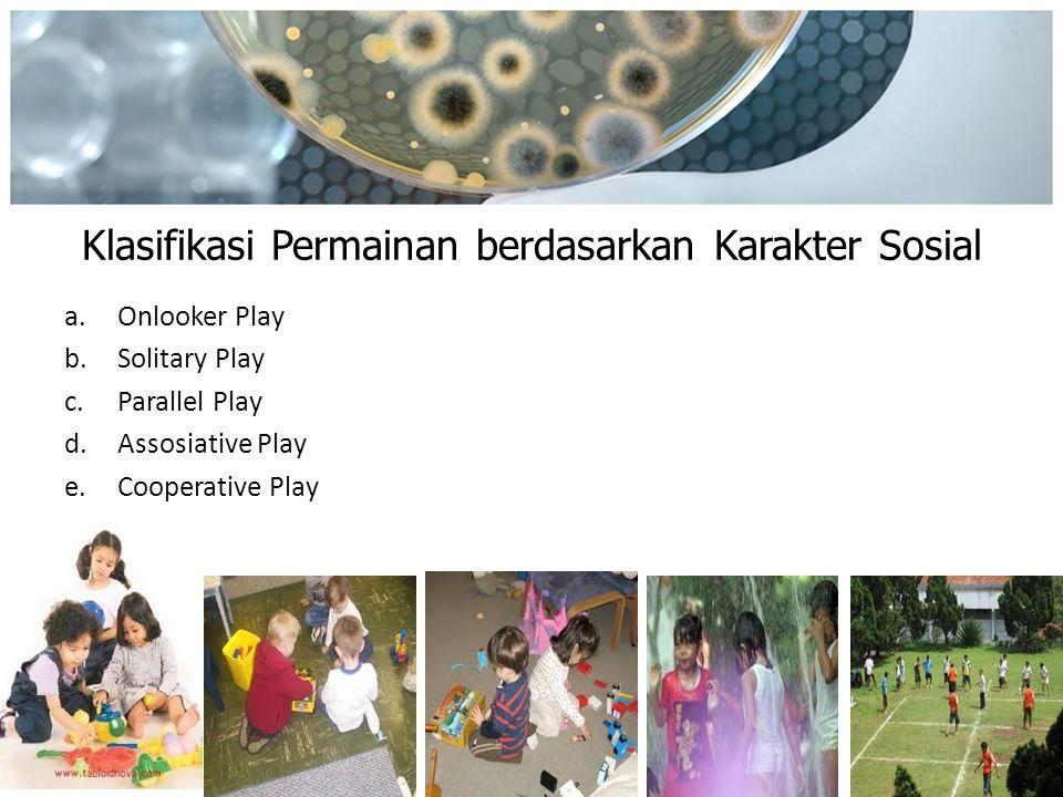 Klasifikasi Permainan berdasarkan Karakter Sosial a.Onlooker Play b.Solitary Play c.Parallel Play d.Assosiative Play e.Cooperative Play