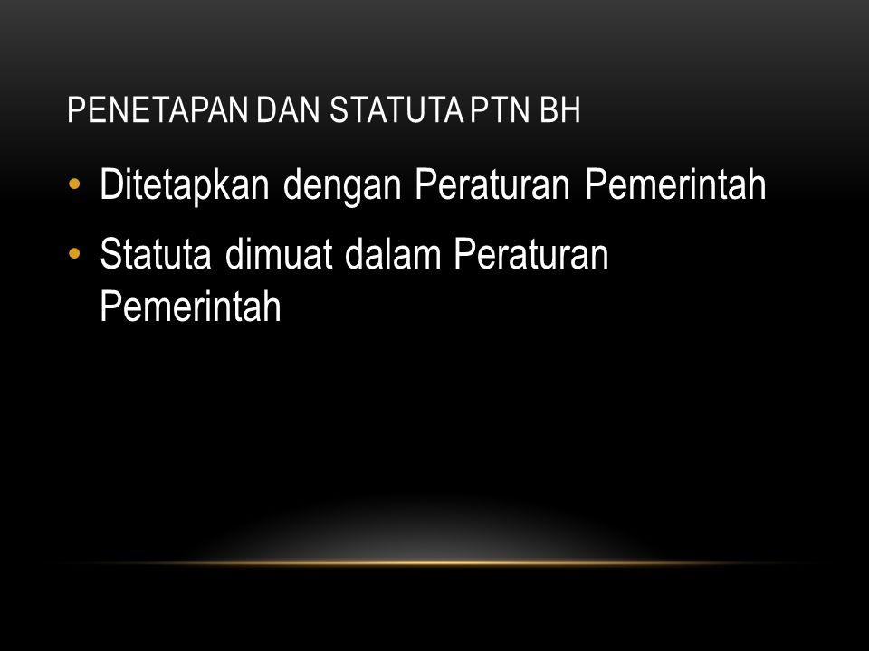 PENETAPAN DAN STATUTA PTN BH Ditetapkan dengan Peraturan Pemerintah Statuta dimuat dalam Peraturan Pemerintah