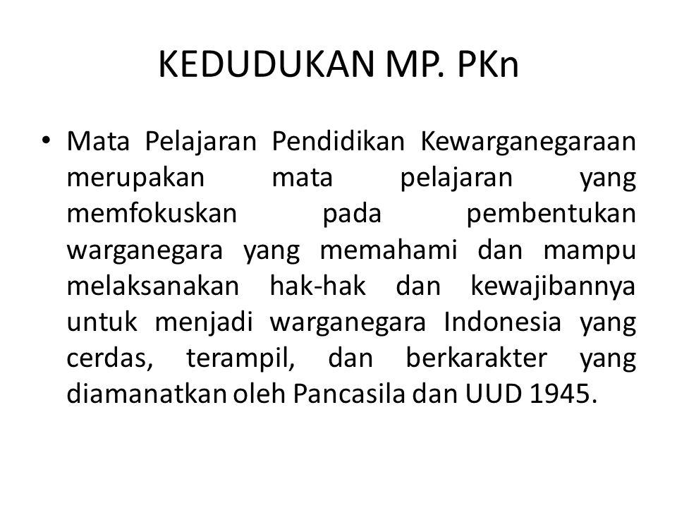 KEDUDUKAN MP. PKn Mata Pelajaran Pendidikan Kewarganegaraan merupakan mata pelajaran yang memfokuskan pada pembentukan warganegara yang memahami dan m