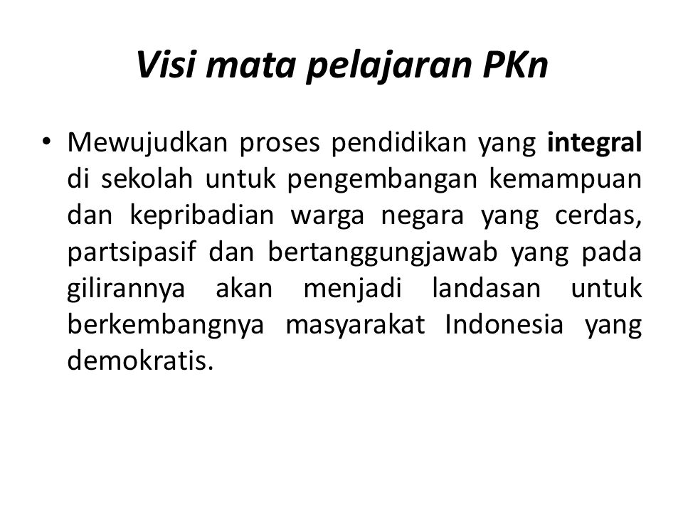 Visi mata pelajaran PKn Mewujudkan proses pendidikan yang integral di sekolah untuk pengembangan kemampuan dan kepribadian warga negara yang cerdas, p