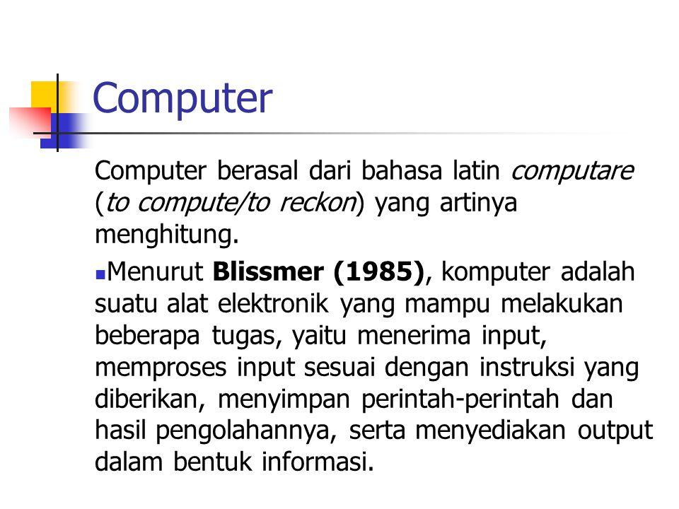 Computer Computer berasal dari bahasa latin computare (to compute/to reckon) yang artinya menghitung. Menurut Blissmer (1985), komputer adalah suatu a