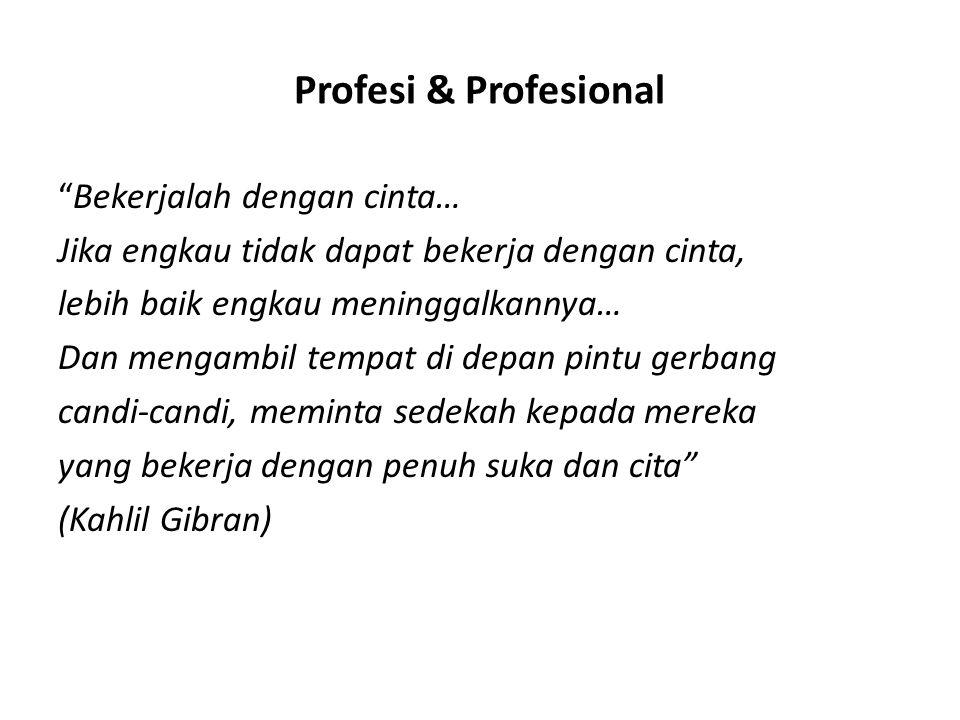 """Profesi & Profesional """"Bekerjalah dengan cinta… Jika engkau tidak dapat bekerja dengan cinta, lebih baik engkau meninggalkannya… Dan mengambil tempat"""