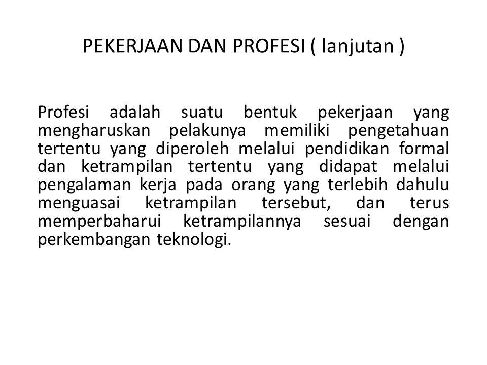 PEKERJAAN DAN PROFESI ( lanjutan ) Profesi adalah suatu bentuk pekerjaan yang mengharuskan pelakunya memiliki pengetahuan tertentu yang diperoleh mela