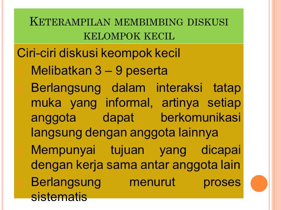 K ETERAMPILAN MEMBIMBING DISKUSI KELOMPOK KECIL Ciri-ciri diskusi keompok kecil 1. Melibatkan 3 – 9 peserta 2. Berlangsung dalam interaksi tatap muka