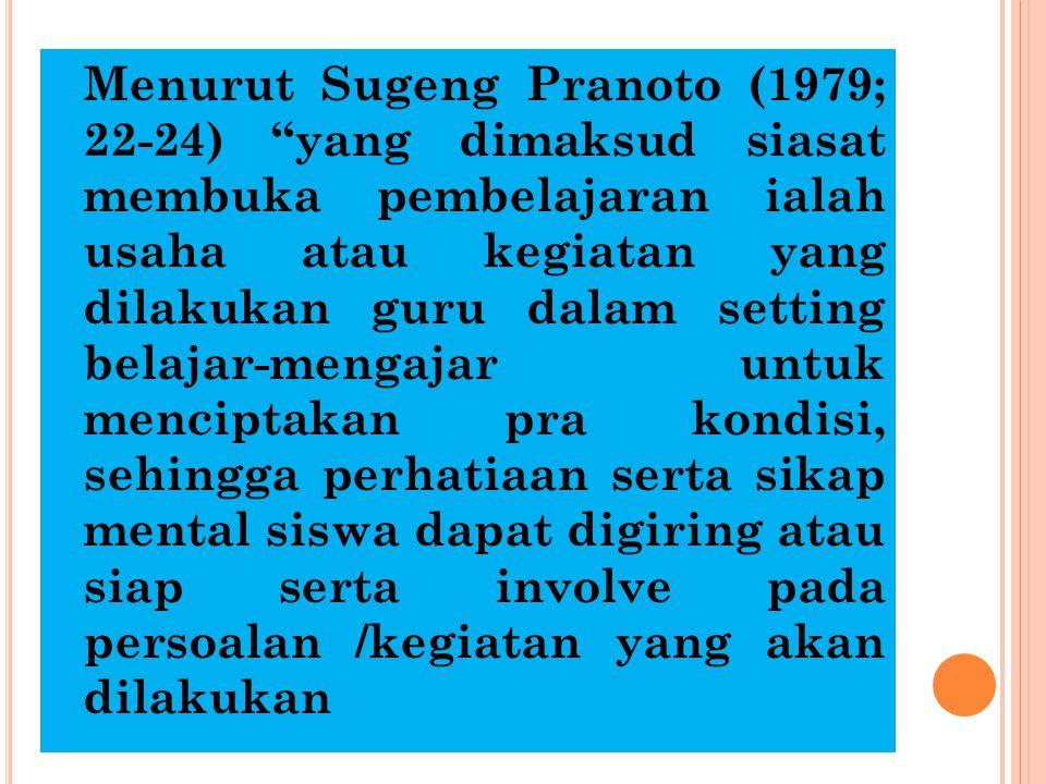 "Menurut Sugeng Pranoto (1979; 22-24) ""yang dimaksud siasat membuka pembelajaran ialah usaha atau kegiatan yang dilakukan guru dalam setting belajar-me"