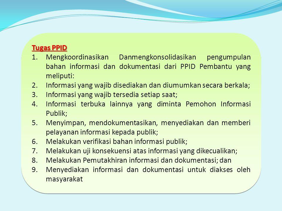 Tugas PPID 1.Mengkoordinasikan Danmengkonsolidasikan pengumpulan bahan informasi dan dokumentasi dari PPID Pembantu yang meliputi: 2.Informasi yang wajib disediakan dan diumumkan secara berkala; 3.Informasi yang wajib tersedia setiap saat; 4.Informasi terbuka lainnya yang diminta Pemohon Informasi Publik; 5.Menyimpan, mendokumentasikan, menyediakan dan memberi pelayanan informasi kepada publik; 6.Melakukan verifikasi bahan informasi publik; 7.Melakukan uji konsekuensi atas informasi yang dikecualikan; 8.Melakukan Pemutakhiran informasi dan dokumentasi; dan 9.Menyediakan informasi dan dokumentasi untuk diakses oleh masyarakat Tugas PPID 1.Mengkoordinasikan Danmengkonsolidasikan pengumpulan bahan informasi dan dokumentasi dari PPID Pembantu yang meliputi: 2.Informasi yang wajib disediakan dan diumumkan secara berkala; 3.Informasi yang wajib tersedia setiap saat; 4.Informasi terbuka lainnya yang diminta Pemohon Informasi Publik; 5.Menyimpan, mendokumentasikan, menyediakan dan memberi pelayanan informasi kepada publik; 6.Melakukan verifikasi bahan informasi publik; 7.Melakukan uji konsekuensi atas informasi yang dikecualikan; 8.Melakukan Pemutakhiran informasi dan dokumentasi; dan 9.Menyediakan informasi dan dokumentasi untuk diakses oleh masyarakat