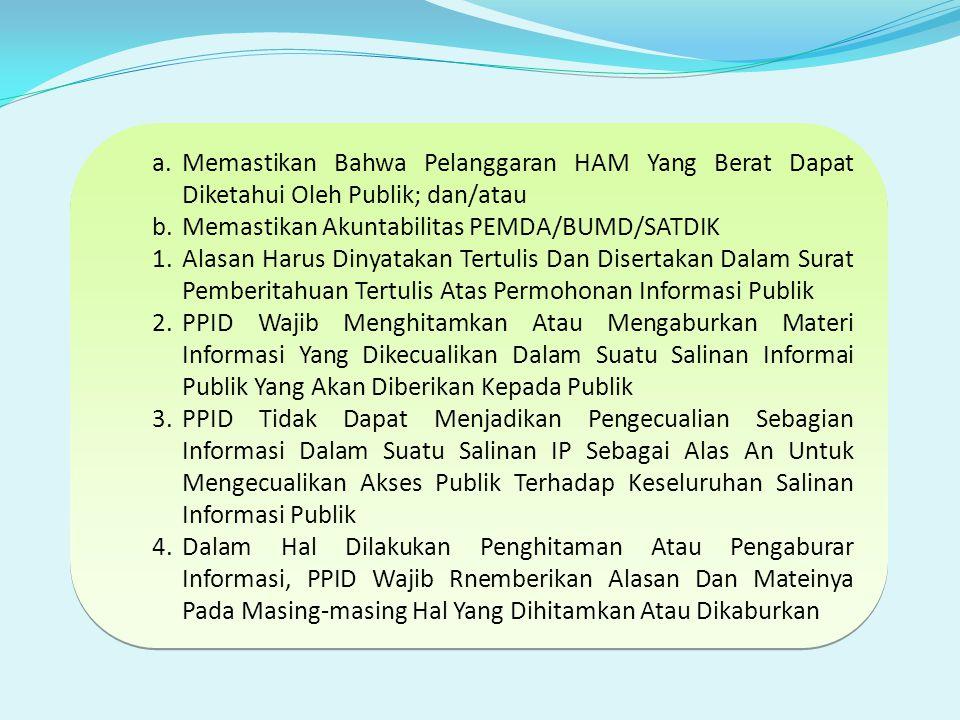 a.Memastikan Bahwa Pelanggaran HAM Yang Berat Dapat Diketahui Oleh Publik; dan/atau b.Memastikan Akuntabilitas PEMDA/BUMD/SATDIK 1.Alasan Harus Dinyatakan Tertulis Dan Disertakan Dalam Surat Pemberitahuan Tertulis Atas Permohonan Informasi Publik 2.PPID Wajib Menghitamkan Atau Mengaburkan Materi Informasi Yang Dikecualikan Dalam Suatu Salinan Informai Publik Yang Akan Diberikan Kepada Publik 3.PPID Tidak Dapat Menjadikan Pengecualian Sebagian Informasi Dalam Suatu Salinan IP Sebagai Alas An Untuk Mengecualikan Akses Publik Terhadap Keseluruhan Salinan Informasi Publik 4.Dalam Hal Dilakukan Penghitaman Atau Pengaburar Informasi, PPID Wajib Rnemberikan Alasan Dan Mateinya Pada Masing-masing Hal Yang Dihitamkan Atau Dikaburkan a.Memastikan Bahwa Pelanggaran HAM Yang Berat Dapat Diketahui Oleh Publik; dan/atau b.Memastikan Akuntabilitas PEMDA/BUMD/SATDIK 1.Alasan Harus Dinyatakan Tertulis Dan Disertakan Dalam Surat Pemberitahuan Tertulis Atas Permohonan Informasi Publik 2.PPID Wajib Menghitamkan Atau Mengaburkan Materi Informasi Yang Dikecualikan Dalam Suatu Salinan Informai Publik Yang Akan Diberikan Kepada Publik 3.PPID Tidak Dapat Menjadikan Pengecualian Sebagian Informasi Dalam Suatu Salinan IP Sebagai Alas An Untuk Mengecualikan Akses Publik Terhadap Keseluruhan Salinan Informasi Publik 4.Dalam Hal Dilakukan Penghitaman Atau Pengaburar Informasi, PPID Wajib Rnemberikan Alasan Dan Mateinya Pada Masing-masing Hal Yang Dihitamkan Atau Dikaburkan
