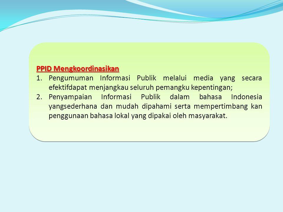 PPID Mengkoordinasikan 1.Pengumuman Informasi Publik melalui media yang secara efektifdapat menjangkau seluruh pemangku kepentingan; 2.Penyampaian Informasi Publik dalam bahasa Indonesia yangsederhana dan mudah dipahami serta mempertimbang kan penggunaan bahasa lokal yang dipakai oleh masyarakat.
