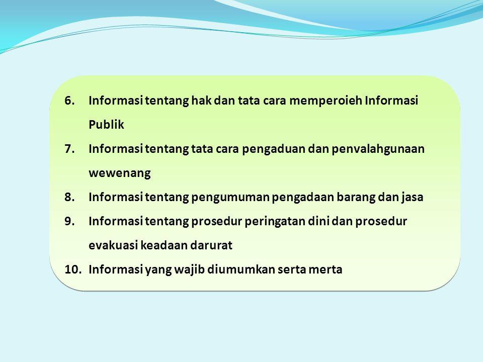 6.Informasi tentang hak dan tata cara memperoieh Informasi Publik 7.Informasi tentang tata cara pengaduan dan penvalahgunaan wewenang 8.Informasi tentang pengumuman pengadaan barang dan jasa 9.Informasi tentang prosedur peringatan dini dan prosedur evakuasi keadaan darurat 10.Informasi yang wajib diumumkan serta merta 6.Informasi tentang hak dan tata cara memperoieh Informasi Publik 7.Informasi tentang tata cara pengaduan dan penvalahgunaan wewenang 8.Informasi tentang pengumuman pengadaan barang dan jasa 9.Informasi tentang prosedur peringatan dini dan prosedur evakuasi keadaan darurat 10.Informasi yang wajib diumumkan serta merta