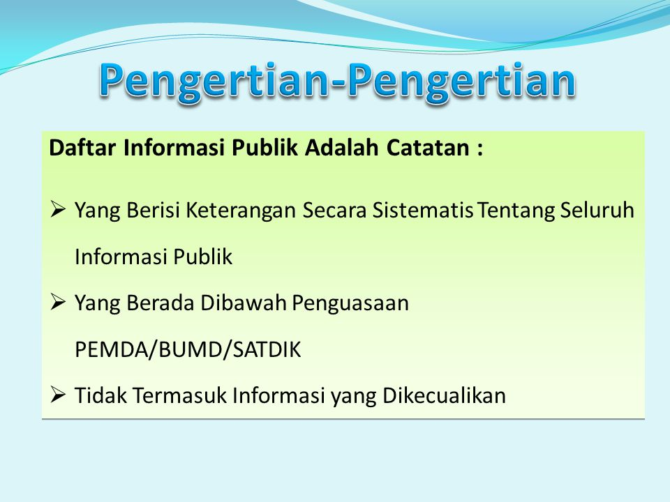 Daftar Informasi Publik Adalah Catatan :  Yang Berisi Keterangan Secara Sistematis Tentang Seluruh Informasi Publik  Yang Berada Dibawah Penguasaan PEMDA/BUMD/SATDIK  Tidak Termasuk Informasi yang Dikecualikan Daftar Informasi Publik Adalah Catatan :  Yang Berisi Keterangan Secara Sistematis Tentang Seluruh Informasi Publik  Yang Berada Dibawah Penguasaan PEMDA/BUMD/SATDIK  Tidak Termasuk Informasi yang Dikecualikan
