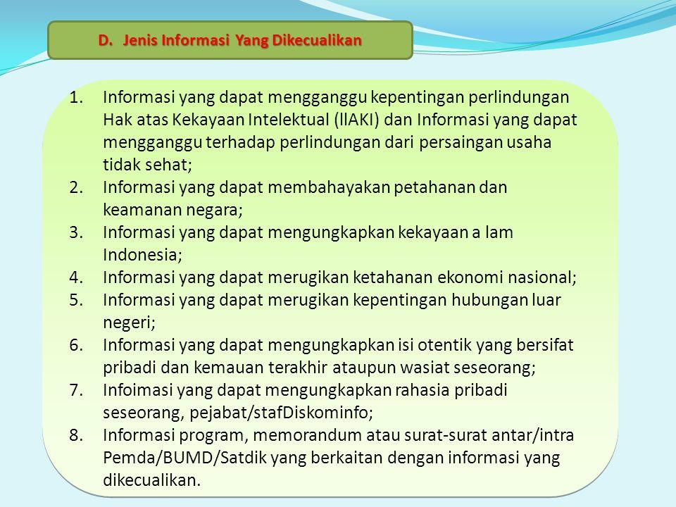 1.Informasi yang dapat mengganggu kepentingan perlindungan Hak atas Kekayaan Intelektual (llAKI) dan Informasi yang dapat mengganggu terhadap perlindungan dari persaingan usaha tidak sehat; 2.Informasi yang dapat membahayakan petahanan dan keamanan negara; 3.Informasi yang dapat mengungkapkan kekayaan a lam Indonesia; 4.Informasi yang dapat merugikan ketahanan ekonomi nasional; 5.Informasi yang dapat merugikan kepentingan hubungan luar negeri; 6.Informasi yang dapat mengungkapkan isi otentik yang bersifat pribadi dan kemauan terakhir ataupun wasiat seseorang; 7.Infoimasi yang dapat mengungkapkan rahasia pribadi seseorang, pejabat/stafDiskominfo; 8.Informasi program, memorandum atau surat-surat antar/intra Pemda/BUMD/Satdik yang berkaitan dengan informasi yang dikecualikan.