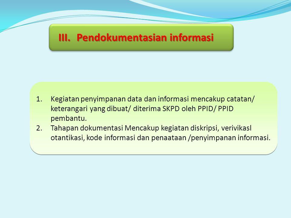 III.Pendokumentasian informasi 1.Kegiatan penyimpanan data dan informasi mencakup catatan/ keterangari yang dibuat/ diterima SKPD oleh PPID/ PPID pemb