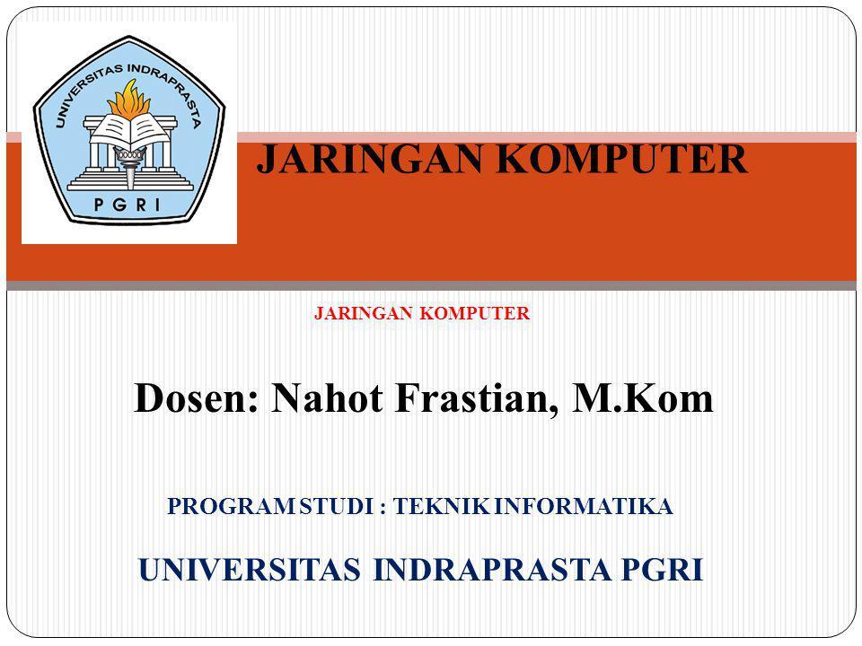 JARINGAN KOMPUTER Dosen: Nahot Frastian, M.Kom PROGRAM STUDI : TEKNIK INFORMATIKA UNIVERSITAS INDRAPRASTA PGRI JARINGAN KOMPUTER