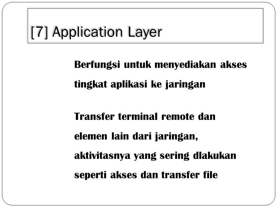 [7] Application Layer Berfungsi untuk menyediakan akses tingkat aplikasi ke jaringan Transfer terminal remote dan elemen lain dari jaringan, aktivitasnya yang sering dlakukan seperti akses dan transfer file