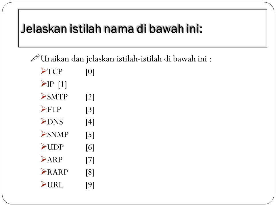  Uraikan dan jelaskan istilah-istilah di bawah ini :  TCP[0]  IP[1]  SMTP[2]  FTP[3]  DNS[4]  SNMP[5]  UDP[6]  ARP[7]  RARP[8]  URL[9]