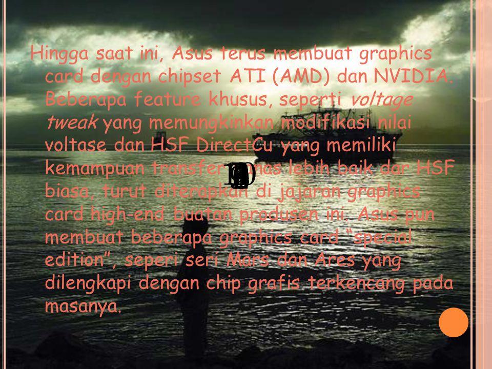 Hingga saat ini, Asus terus membuat graphics card dengan chipset ATI (AMD) dan NVIDIA.