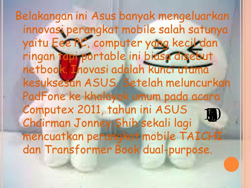 Belakangan ini Asus banyak mengeluarkan innovasi perangkat mobile salah satunya yaitu Eee PC, computer yang kecil dan ringan tapi portable ini biasa disebut netbook.