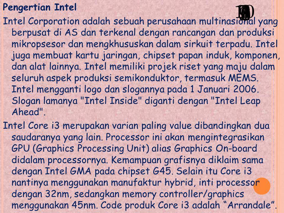 Pengertian Intel Intel Corporation adalah sebuah perusahaan multinasional yang berpusat di AS dan terkenal dengan rancangan dan produksi mikropsesor dan mengkhususkan dalam sirkuit terpadu.