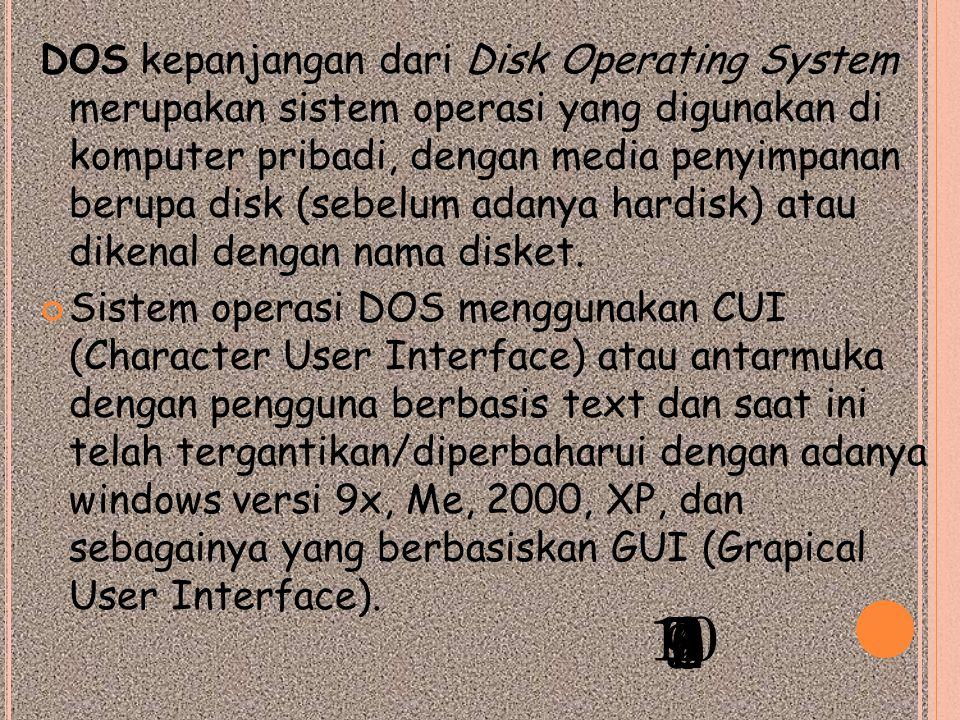 DOS kepanjangan dari Disk Operating System merupakan sistem operasi yang digunakan di komputer pribadi, dengan media penyimpanan berupa disk (sebelum adanya hardisk) atau dikenal dengan nama disket.