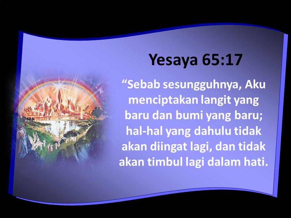 Yesaya 65:17 Sebab sesungguhnya, Aku menciptakan langit yang baru dan bumi yang baru; hal-hal yang dahulu tidak akan diingat lagi, dan tidak akan timbul lagi dalam hati.