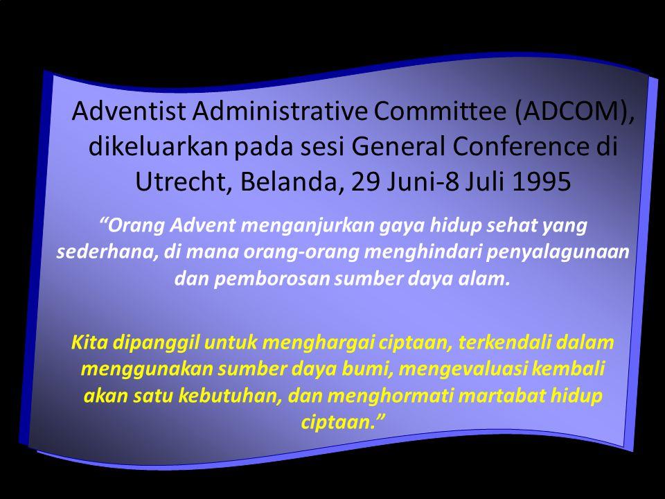 Adventist Administrative Committee (ADCOM), dikeluarkan pada sesi General Conference di Utrecht, Belanda, 29 Juni-8 Juli 1995 Orang Advent menganjurkan gaya hidup sehat yang sederhana, di mana orang-orang menghindari penyalagunaan dan pemborosan sumber daya alam.