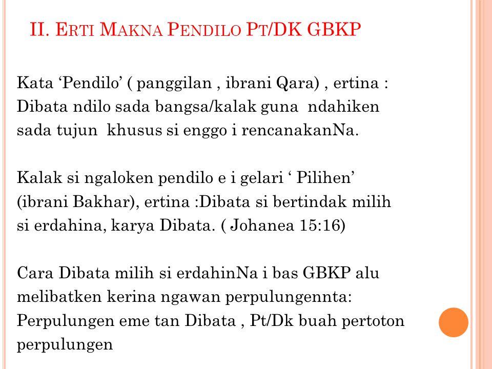 II. E RTI M AKNA P ENDILO P T /DK GBKP Kata 'Pendilo' ( panggilan, ibrani Qara), ertina : Dibata ndilo sada bangsa/kalak guna ndahiken sada tujun khus