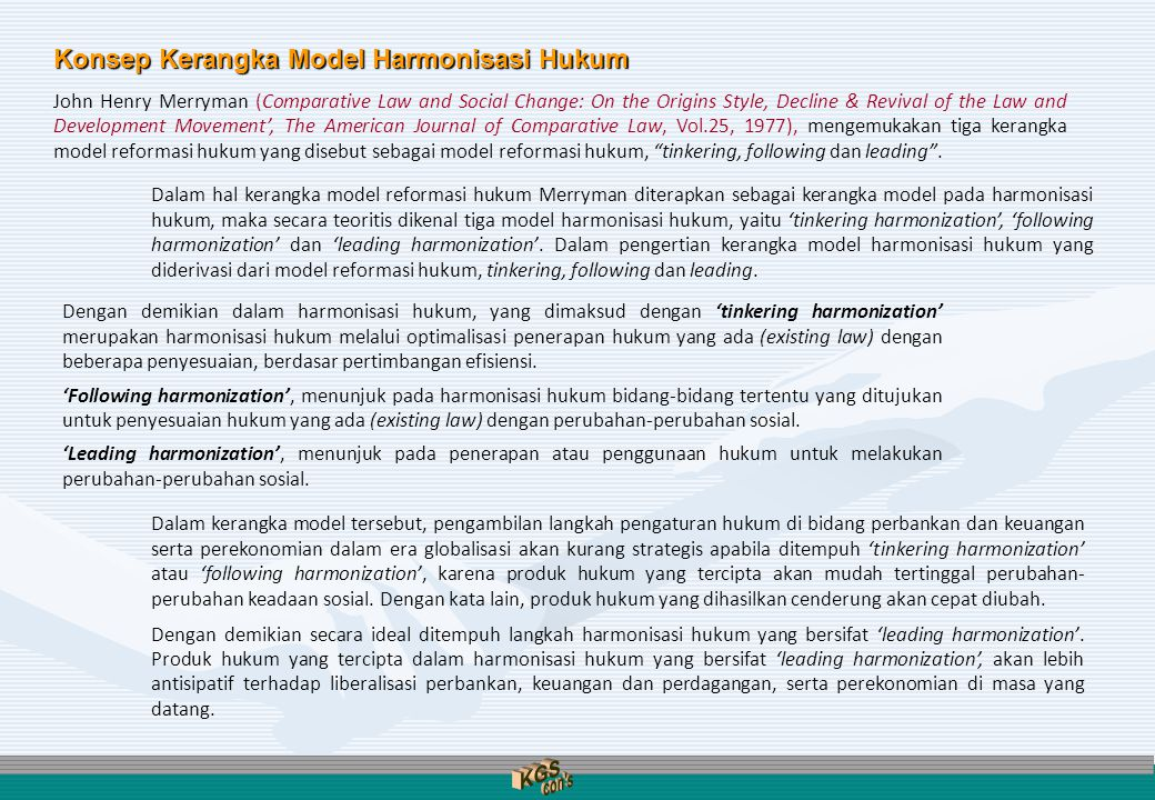 Konsep Kerangka Model Harmonisasi Hukum John Henry Merryman (Comparative Law and Social Change: On the Origins Style, Decline & Revival of the Law and Development Movement', The American Journal of Comparative Law, Vol.25, 1977), mengemukakan tiga kerangka model reformasi hukum yang disebut sebagai model reformasi hukum, tinkering, following dan leading .